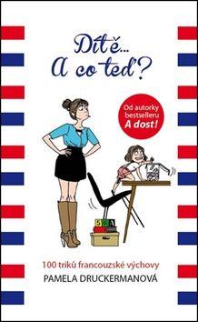 Pamela Druckerman: Dítě... A co teď? - 100 triku francouzské výchovy cena od 60 Kč