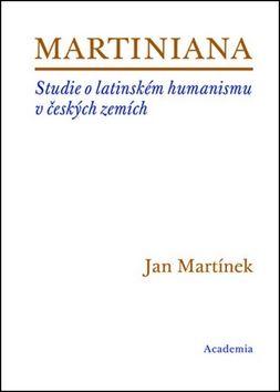Martínek Jan: Martiniana - Studie o latinském humanismu v českých zemích cena od 321 Kč
