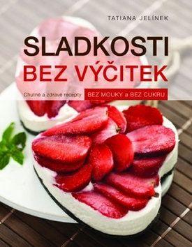 Tatiana Jelínek: Sladkosti bez výčitek - Chutné a zdravé recepty bez mouky a bez cukru cena od 245 Kč
