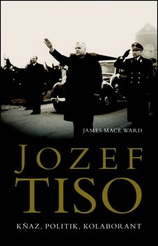 James Mace Ward: Jozef Tiso - Kněz, politik, kolaborant cena od 398 Kč