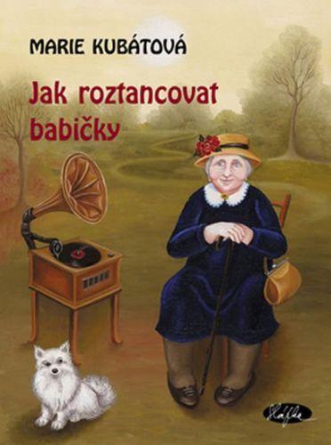 Marie Kubátová: Jak roztancovat babičky cena od 155 Kč