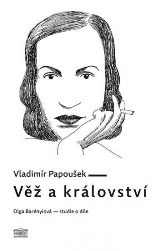 Vladimír Papoušek: Věž a království. Olga Barényiová - studie o díle cena od 142 Kč