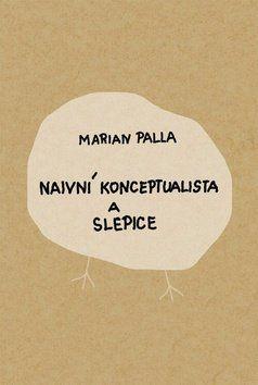 Marian Palla: Naivní konceptualista a slepice cena od 148 Kč