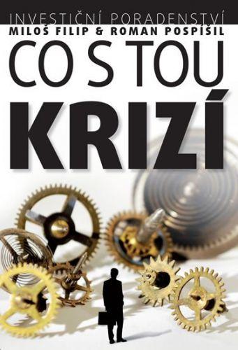 Ing. Miloš Filip, Ph.D., CFA, Ing. Roman Pospíšil: Investiční poradenství: Co s tou KRIZÍ cena od 256 Kč