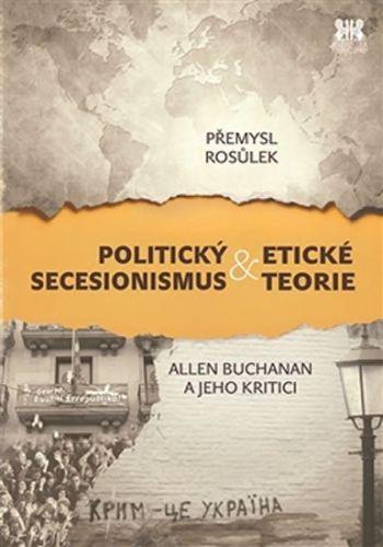 Rosůlek Přemysl: Politický secesionismus & Etické teorie - Allen Buchanan a jeho kritici cena od 169 Kč