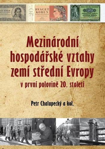 Petr Chalupecký: Mezinárodní hospodářské vztahy zemí střední Evropy v první pol. 20. století cena od 147 Kč