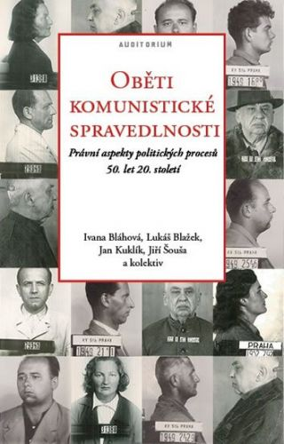 Jan Kuklík, Jiří Šouša, Lukáš Blažek, Ivana Bláhová: Oběti komunistické spravedlnosti - Právní aspekty politických procesů 50. let 20. století cena od 226 Kč