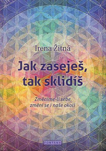 Žitná Irena: Jak zaseješ, tak sklidíš - Změníme-li sebe, změní se i naše okolí cena od 208 Kč