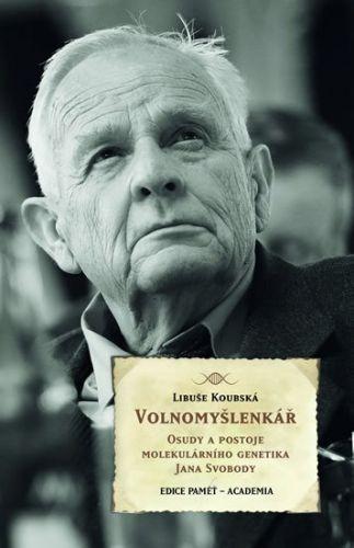 Libuše Koubská: Volnomyšlenkář - Osudy a postoje molekulárního genetika JIřího Svobody cena od 182 Kč