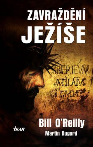 Bill O´Reilly, Martin Dugard: Zavraždění Ježíše cena od 223 Kč