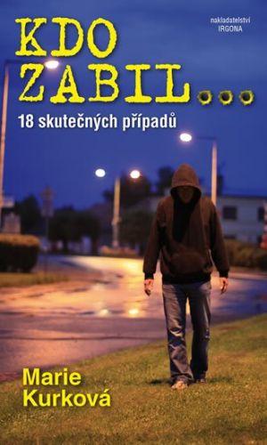 Marie Kurková: Kdo zabil...- 18 skutečných kriminálních případů cena od 86 Kč