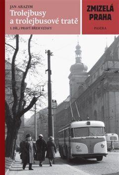Jan Arazim: Zmizelá Praha-Trolejbusy a trolejbusové tratě cena od 250 Kč