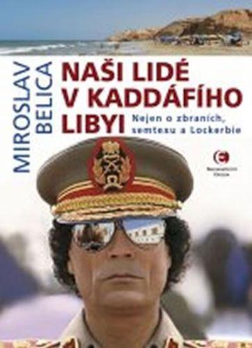 Miroslav Belica: Naši lidé v Kaddáfího Libyi - Nejen o zbraních, semtexu a Lockerbie cena od 0 Kč