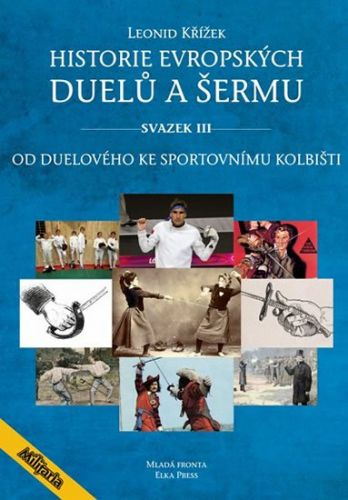 Křížek Leonid: Historie evropských duelů a šermu III - Od duelového ke sportovnímu kolbišti cena od 297 Kč