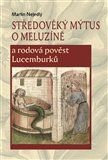 Martin Nejedlý: Středověký mýtus o Meluzíně a rodová pověst Lucemburků cena od 314 Kč