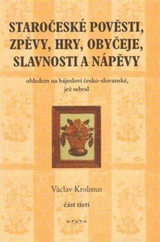 Václav Krolmus: Staročeské pověsti, zpěvy, hry, obyčeje, slavnosti a nápěvy 3. část cena od 254 Kč