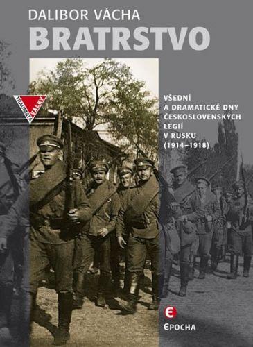 Dalibor Vácha: Bratrstvo - Všední a dramatické dny československých legií v Rusku 1914-1918 cena od 118 Kč