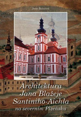 Irena Bukačová: Architektura Jana Blažeje Santiniho-Aichla na severním Plzeňsku cena od 189 Kč
