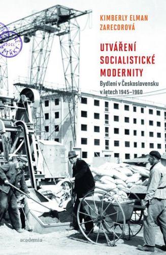Kimberly Zarecorová: Utváření socialistické modernity - Bydlení v československu v letech 1945-1960 cena od 344 Kč