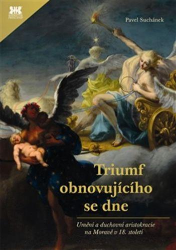 Pavel Suchánek: Triumf obnovujícího se dne - Umění a duchovní aristokracie na Moravě v 18. století cena od 462 Kč