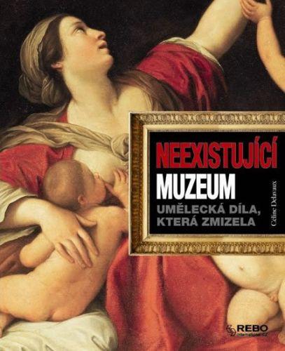 Celine Delavaux: Neexistující muzeum - Umělecká díla, která zmizela cena od 89 Kč