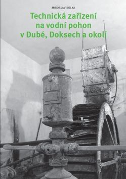 Miroslav Kolka: Technická zařízení na vodní pohon v Dubé, Doksech a okolí cena od 326 Kč
