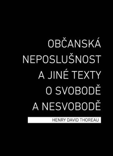 Henry David Thoreau: Občanská neposlušnost a jiné texty o svobodě a nesvobodě cena od 142 Kč