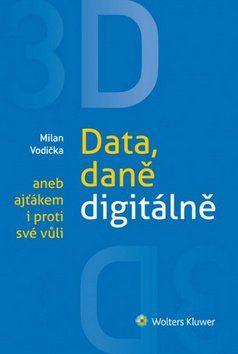 Milan Vodička: 3D Data, daně digitálně aneb ajťákem i proti své vůli cena od 235 Kč