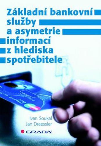 Ivan Soukal, Jan Draessler: Základní bankovní služby a asymetrie informací z hlediska spotřebitele cena od 210 Kč