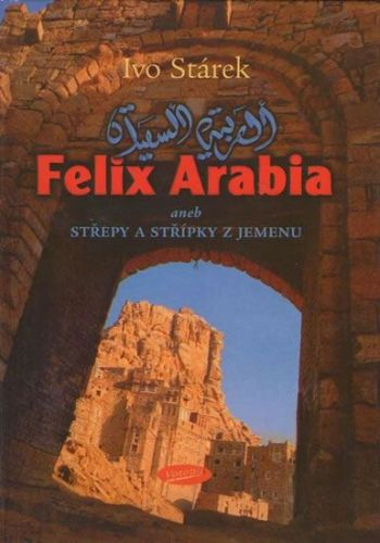 Stárek Ivo: Felix Arabia aneb střepy a střípky z Jemenu cena od 117 Kč