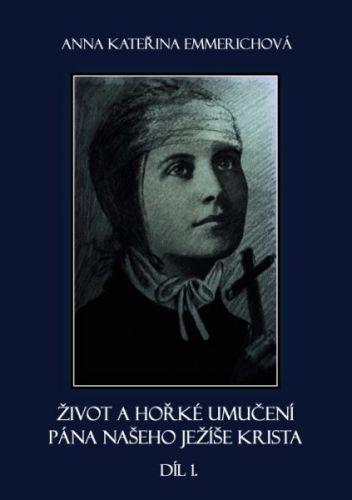 Anna Kateřina Emmerichová: Život a hořké umučení pána našeho Ježíše Krista - díl 1. cena od 190 Kč