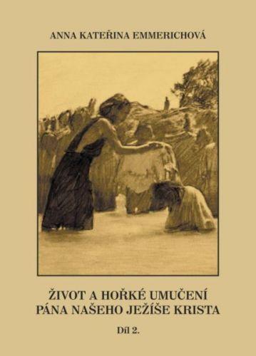 Anna Kateřina Emmerichová: Život a hořké umučení pána našeho Ježíše Krista - díl 2. cena od 220 Kč