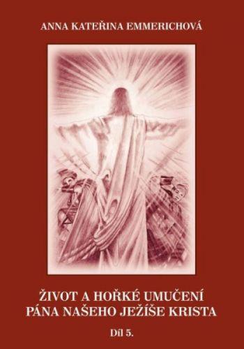 Anna Kateřina Emmerich: Život a hořké umučení Pána našeho Ježíše Krista - Díl 5. cena od 193 Kč
