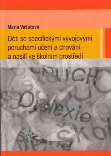 Maria Vašutová: Děti se specifickými vývojovými poruchami učení a chování a násilí ve školním prostředí cena od 295 Kč