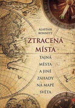 Alastair Bonnett: Ztracená místa, tajná města a jiné záhady na mapě světa cena od 213 Kč