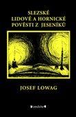 Josef Lowag: Slezské lidové a hornické pověsti z Jeseníků cena od 121 Kč