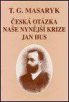 Tomáš Garrigue Masaryk: Česká otázka - Naše nynější krize - Jan Hus cena od 144 Kč