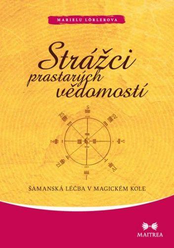 Marielu Lörler: Strážci prastarých vědomostí - Šamanská léčba v magickém kole cena od 142 Kč
