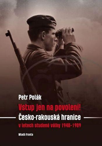 Petr Polák: Vstup jen na povolení! - Česko-rakouská hranice v letech v letech studené války 1948-1989 cena od 239 Kč
