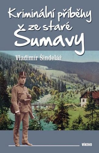 Vladimír Šindelář: Kriminální příběhy ze staré Šumavy cena od 167 Kč