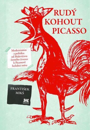 František Mikš: Rudý kohout Picasso - Ideologie a utopie v umění 20. století: od Malevičova černého čtverce k Picassově holubici míru cena od 184 Kč