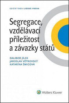 Dalibor Jílek, Jaroslav Větrovský, Katarína Šmigová: Segregace, vzdělávací příležitost a závazky států cena od 254 Kč
