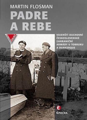 Flosman Martin: Padre a Rebe - Vojenští duchovní československé zahraniční armády u Tobruku a Dunkerqu cena od 183 Kč