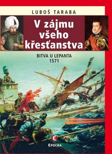 Luboš Taraba: V zájmu všeho křesťanstva - Bitva u Lepanta 1571 cena od 170 Kč
