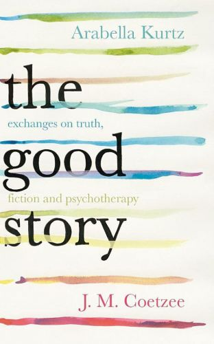 Arabella Kurtz, John Maxwell Coetzee: The Good Story - Exchanges on Truth, Fiction and Psychotherapy cena od 317 Kč