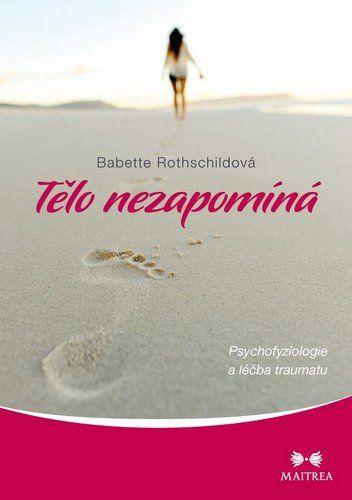 Babette Rothschildová: Tělo nezapomíná - Psychofyziologie a léčba traumatu cena od 204 Kč
