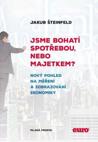 Šteinfeld Jakub: Jsme bohatí spotřebou, nebo majetkem? - Nový pohled na měření a zobrazení ekonomiky cena od 159 Kč
