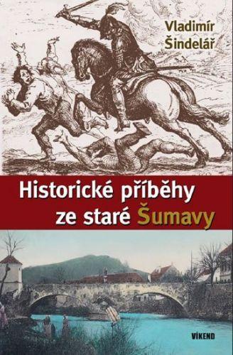 Vladimír Šindelář: Historické příběhy ze staré Šumavy cena od 185 Kč