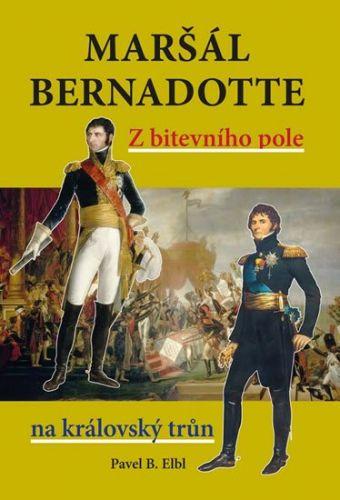 Pavel Benedikt Elbl: Maršál Bernadotte - Z bitevního pole na královský trůn cena od 278 Kč