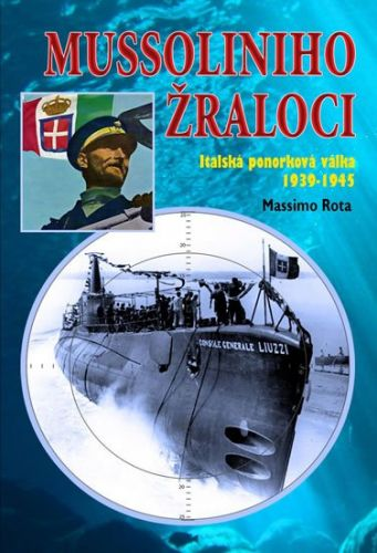 Rota Massimo: Mussoliniho Žraloci - Italská ponorková válka 1939-1945 cena od 268 Kč
